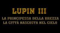 LUPIN III: LA PRINCIPESSA DELLA BREZZA, LA CITTA' NASCOSTA NEL CIELO - 1^TV ASSOLUTA